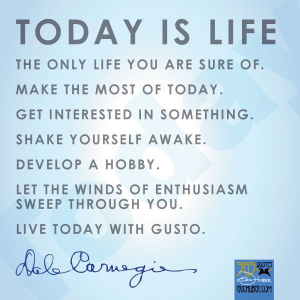 Today is life the only life you are sure of. Make the most of today. Get interested in something. Shake yourself awake. Develop a hobby. Let the winds of enthusiasm. Dale Carnegie