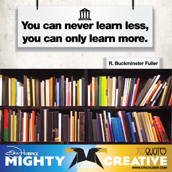 You can never learn less, you can only learn more. - R. Buckminster Fuller