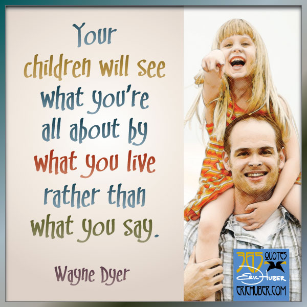 Your children will see what you're all about by what you live rather than what you say. -Wayne Dyer.