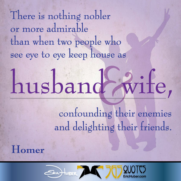 There is nothing nobler or more admirable than when two people who see eye to eye keep house as man and wife, confounding their enemies and delighting their friends. -Homer
