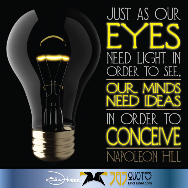 Just as our eyes need light in order to see, our minds need ideas in order to conceive. - Napoleon Hill